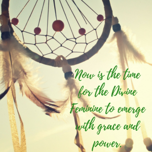 Now is the time for the Divine Feminine to emerge with grace and power.