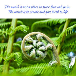The womb is not a place to store fear and pain. The womb is to create and give birth to life.
